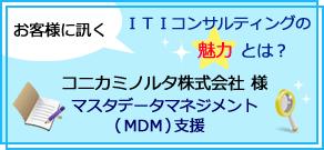 お客様に訊く、ITIコンサルティングの魅力とは?コニカミノルタ株式会社様 マスタデータマネジメント(MDM)支援